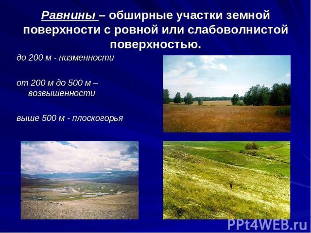 Равнины – обширные участки земной поверхности с ровной или слабоволнистой поверхностью. до 200 м - низменности от 200 м до 500 м – возвышенности выше 500 м - плоскогорья