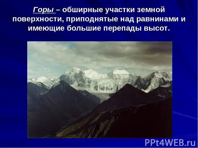 Горы – обширные участки земной поверхности, приподнятые над равнинами и имеющие большие перепады высот.