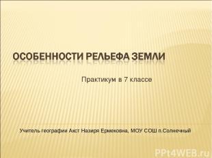 Практикум в 7 классе Учитель географии Акст Назиря Ермековна, МОУ СОШ п.Солнечны