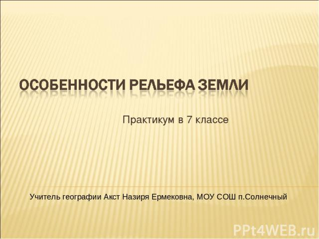 Практикум в 7 классе Учитель географии Акст Назиря Ермековна, МОУ СОШ п.Солнечный