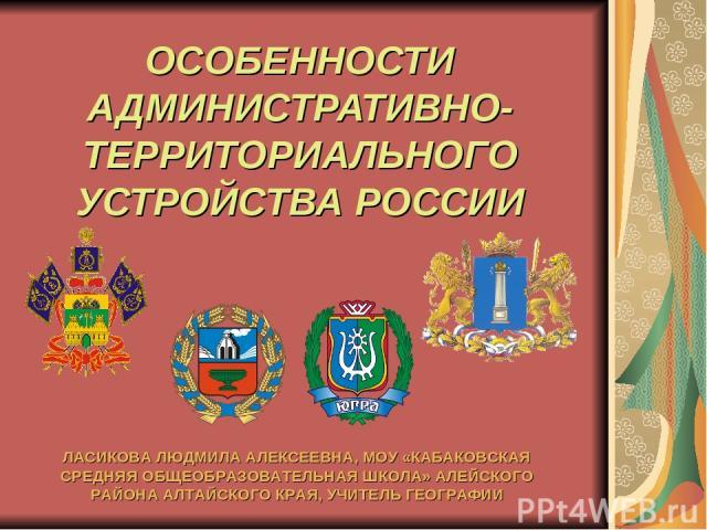 ОСОБЕННОСТИ АДМИНИСТРАТИВНО-ТЕРРИТОРИАЛЬНОГО УСТРОЙСТВА РОССИИ ЛАСИКОВА ЛЮДМИЛА АЛЕКСЕЕВНА, МОУ «КАБАКОВСКАЯ СРЕДНЯЯ ОБЩЕОБРАЗОВАТЕЛЬНАЯ ШКОЛА» АЛЕЙСКОГО РАЙОНА АЛТАЙСКОГО КРАЯ, УЧИТЕЛЬ ГЕОГРАФИИ