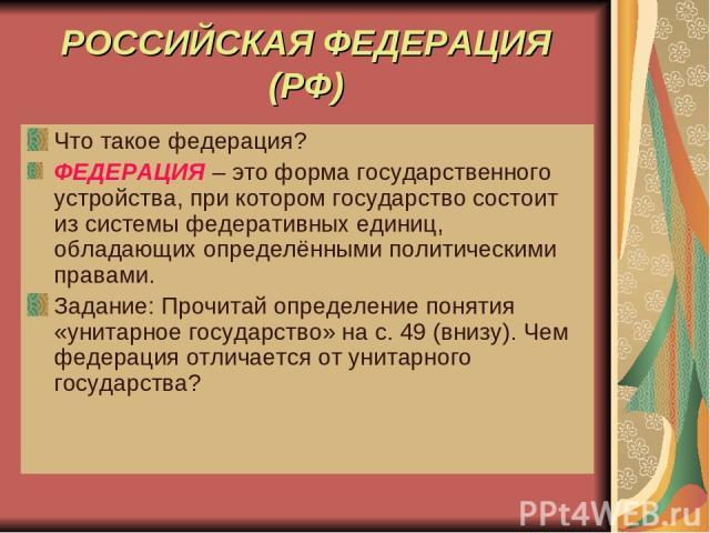 РОССИЙСКАЯ ФЕДЕРАЦИЯ (РФ) Что такое федерация? ФЕДЕРАЦИЯ – это форма государственного устройства, при котором государство состоит из системы федеративных единиц, обладающих определёнными политическими правами. Задание: Прочитай определение понятия «…