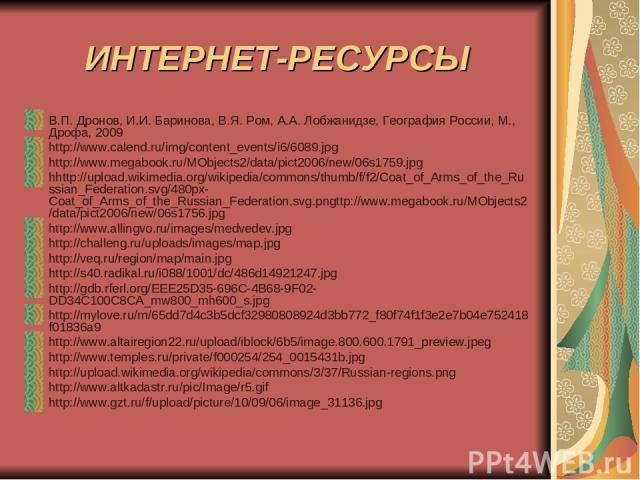 ИНТЕРНЕТ-РЕСУРСЫ В.П. Дронов, И.И. Баринова, В.Я. Ром, А.А. Лобжанидзе, География России, М., Дрофа, 2009 http://www.calend.ru/img/content_events/i6/6089.jpg http://www.megabook.ru/MObjects2/data/pict2006/new/06s1759.jpg hhttp://upload.wikimedia.org…