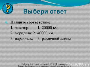 Выбери ответ Найдите соответствие: 1. экватор; 1. 20000 км. 2. меридиан; 2. 4000