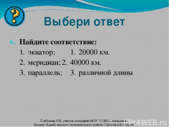Выбери ответ Найдите соответствие: 1. экватор; 1. 20000 км. 2. меридиан; 2. 40000 км. 3. параллель; 3. различной длины Горбунова О.В. учитель географии МОУ