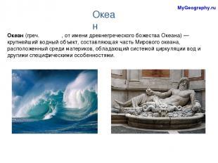 Океан (греч. Ωκεανός, от имени древнегреческого божества Океана)— крупнейший во