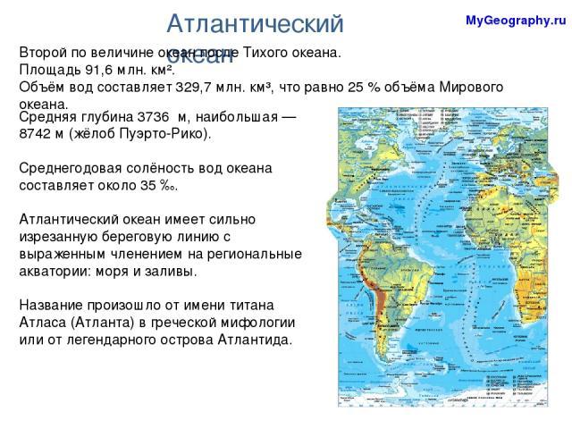 Средняя глубина 3736 м, наибольшая— 8742м (жёлоб Пуэрто-Рико). Среднегодовая солёность вод океана составляет около 35‰. Атлантический океан имеет сильно изрезанную береговую линию с выраженным членением на региональные акватории: моря и заливы. …