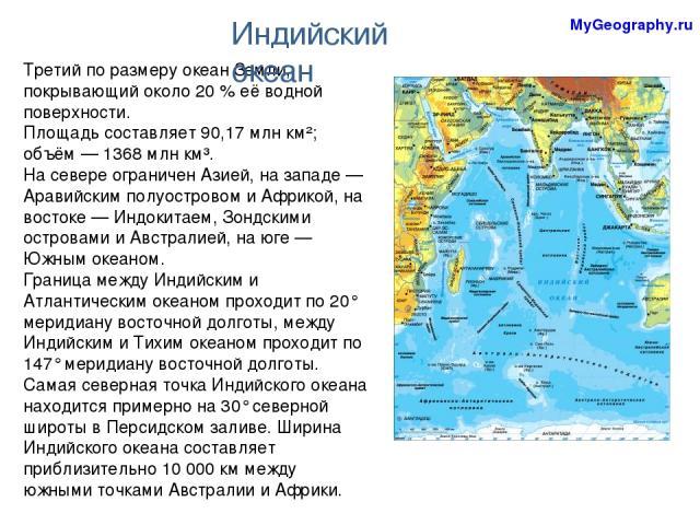Третий по размеру океан Земли, покрывающий около 20% её водной поверхности. Площадь составляет 90,17 млн км²; объём— 1368 млн км³. На севере ограничен Азией, на западе— Аравийским полуостровом и Африкой, на востоке— Индокитаем, Зондскими острова…