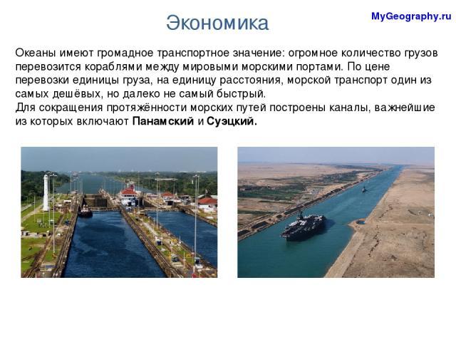 Экономика Океаны имеют громадное транспортное значение: огромное количество грузов перевозится кораблями между мировыми морскими портами. По цене перевозки единицы груза, на единицу расстояния, морской транспорт один из самых дешёвых, но далеко не с…
