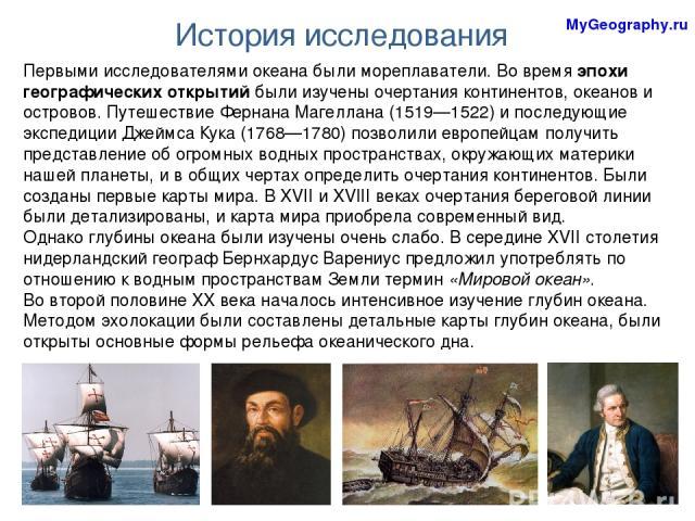 Первыми исследователями океана были мореплаватели. Во время эпохи географических открытий были изучены очертания континентов, океанов и островов. Путешествие Фернана Магеллана (1519—1522) и последующие экспедиции Джеймса Кука (1768—1780) позволили е…