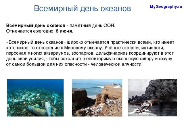Всемирный день океанов Всемирный день океанов - памятный день ООН. Отмечается ежегодно, 8 июня. «Всемирный день океанов» широко отмечается практически всеми, кто имеет хоть какое-то отношение к Мировому океану. Учёные-экологи, ихтиологи, персонал мн…