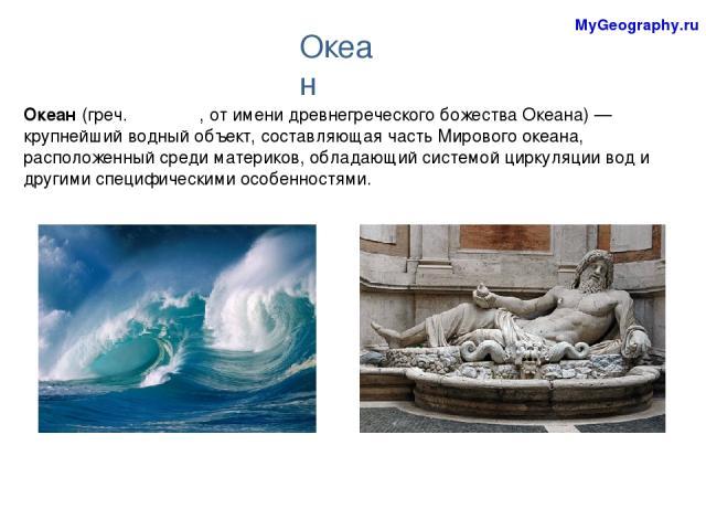 Океан (греч. Ωκεανός, от имени древнегреческого божества Океана)— крупнейший водный объект, составляющая часть Мирового океана, расположенный среди материков, обладающий системой циркуляции вод и другими специфическими особенностями. Океан MyGeography.ru