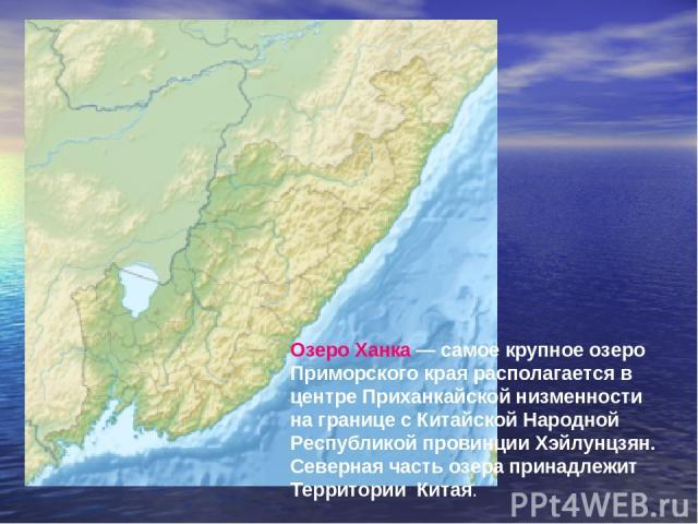 Озеро Ханка— самое крупное озеро Приморского края располагается в центре Приханкайской низменности на границе с Китайской Народной Республикой провинции Хэйлунцзян. Северная часть озера принадлежит Территории Китая.