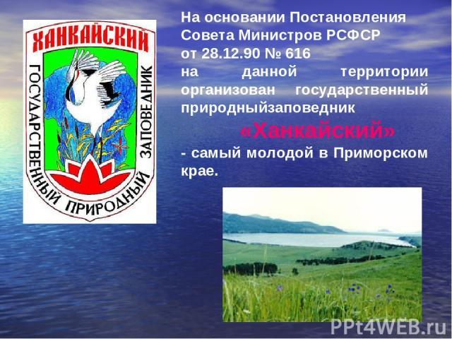На основании Постановления Совета Министров РСФСР от 28.12.90 № 616 на данной территории организован государственный природныйзаповедник «Ханкайский» - самый молодой в Приморском крае.