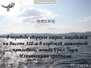 ТУРГОЯК- – в переводе «верхнее озеро», находится на высоте 320 м в глубокой межг