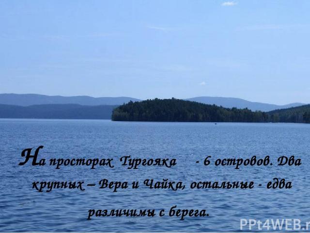 На просторах Тургояка - 6 островов. Два крупных – Вера и Чайка, остальные - едва различимы с берега.