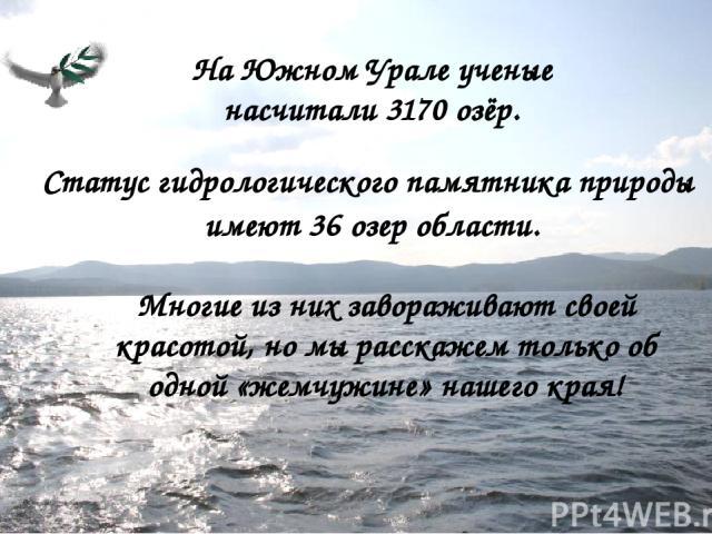 На Южном Урале ученые насчитали 3170 озёр. Статус гидрологического памятника природы имеют 36 озер области. Многие из них завораживают своей красотой, но мы расскажем только об одной «жемчужине» нашего края!