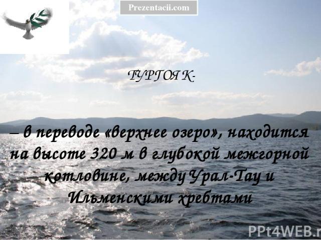 ТУРГОЯК- – в переводе «верхнее озеро», находится на высоте 320 м в глубокой межгорной котловине, между Урал-Тау и Ильменскими хребтами Prezentacii.com
