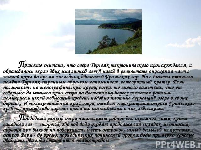Принято считать, что озеро Тургояк тектонического происхождения, и образовалось около двух миллионов летП назад в результате опускания части земной коры во время последних движений Уральских гор. Но с высоты птичьего полёта Тургояк странным обра-зом…