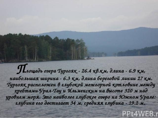 Площадь озера Тургояк - 26.4 кв.км, длина - 6.9 км, наибольшая ширина - 6.3 км, длина береговой линии 27 км. Тургояк расположен в глубокой межгорной котловине между хребтами Урал-Тау и Ильменским на высоте 320 м над уровнем моря. Это наиболее глубок…