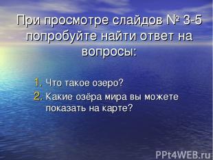 При просмотре слайдов № 3-5 попробуйте найти ответ на вопросы: Что такое озеро?