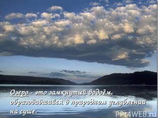 Озеро - это замкнутый водоём, образовавшийся в природном углублении на суше.