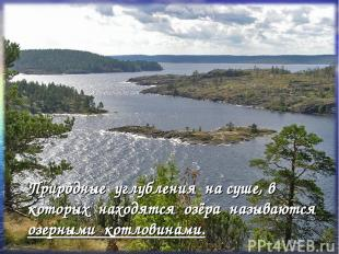 Природные углубления на суше, в которых находятся озёра называются озерными котл