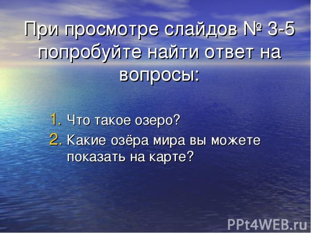 При просмотре слайдов № 3-5 попробуйте найти ответ на вопросы: Что такое озеро? Какие озёра мира вы можете показать на карте?