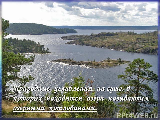 Природные углубления на суше, в которых находятся озёра называются озерными котловинами.