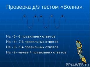 Проверка д/з тестом «Волна». На «5»-8 правильных ответов На «4»-7-6 правильных о