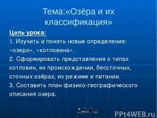 Тема:«Озёра и их классификация» Цель урока: 1. Изучить и понять новые определени