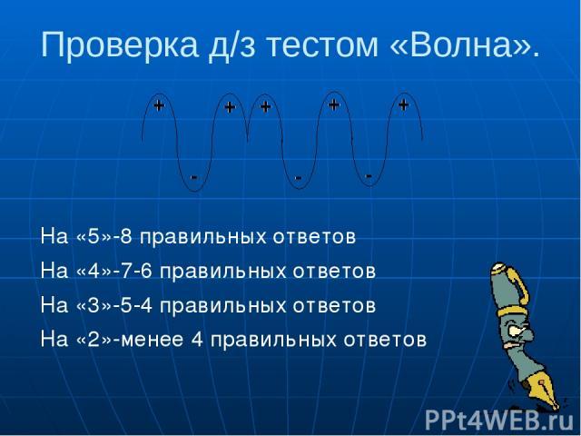 Проверка д/з тестом «Волна». На «5»-8 правильных ответов На «4»-7-6 правильных ответов На «3»-5-4 правильных ответов На «2»-менее 4 правильных ответов