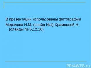 В презентации использованы фотографии Мерзлова Н.М. (слайд №1),Храмцовой Н. (сла