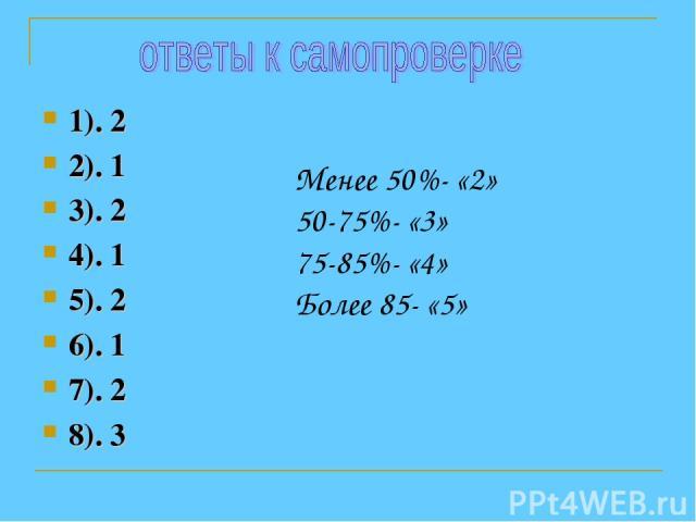 1). 2 2). 1 3). 2 4). 1 5). 2 6). 1 7). 2 8). 3 Менее 50%- «2» 50-75%- «3» 75-85%- «4» Более 85- «5»