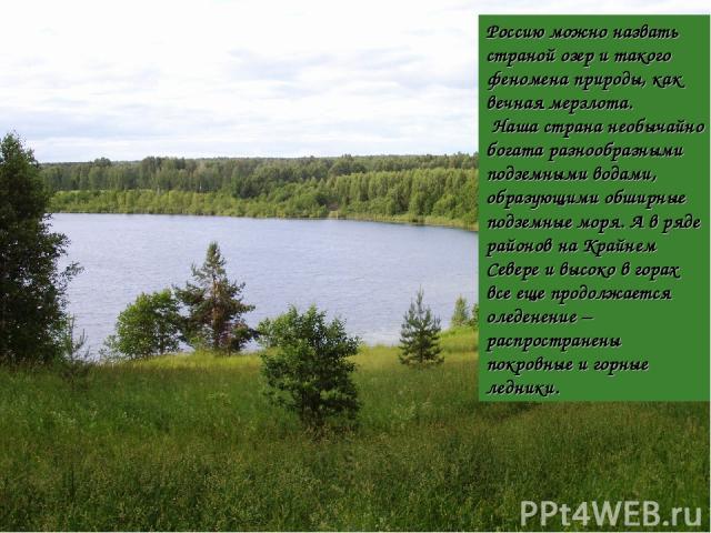 Россию можно назвать страной озер и такого феномена природы, как вечная мерзлота. Наша страна необычайно богата разнообразными подземными водами, образующими обширные подземные моря. А в ряде районов на Крайнем Севере и высоко в горах все еще продол…