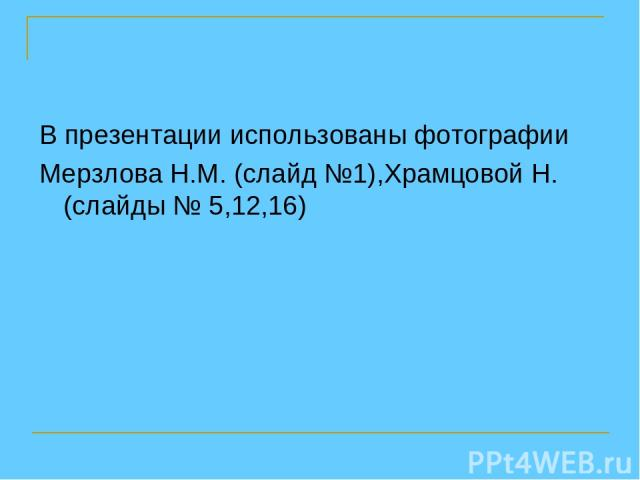 В презентации использованы фотографии Мерзлова Н.М. (слайд №1),Храмцовой Н. (слайды № 5,12,16)