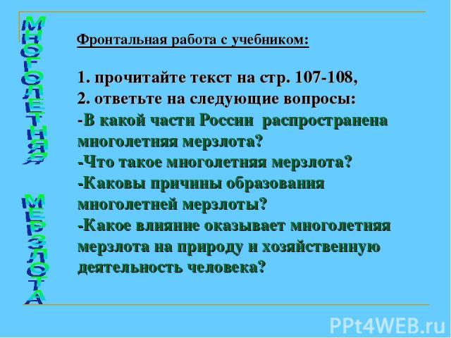 Фронтальная работа с учебником: 1. прочитайте текст на стр. 107-108, 2. ответьте на следующие вопросы: -В какой части России распространена многолетняя мерзлота? -Что такое многолетняя мерзлота? -Каковы причины образования многолетней мерзлоты? -Как…