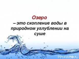 Озеро – это скопление воды в природном углублении на суше Page *