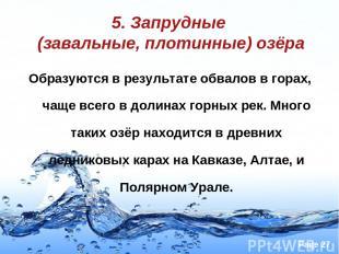 5. Запрудные (завальные, плотинные) озёра Образуются в результате обвалов в гора