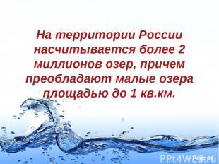 На территории России насчитывается более 2 миллионов озер, причем преобладают ма
