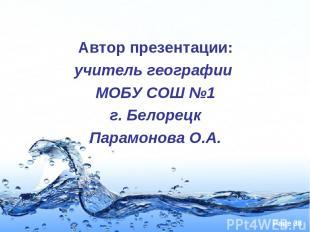 Автор презентации: учитель географии МОБУ СОШ №1 г. Белорецк Парамонова О.А. Pag