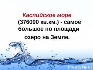 Каспийское море (376000 кв.км.)- самое большое по площади озеро на Земле. Page