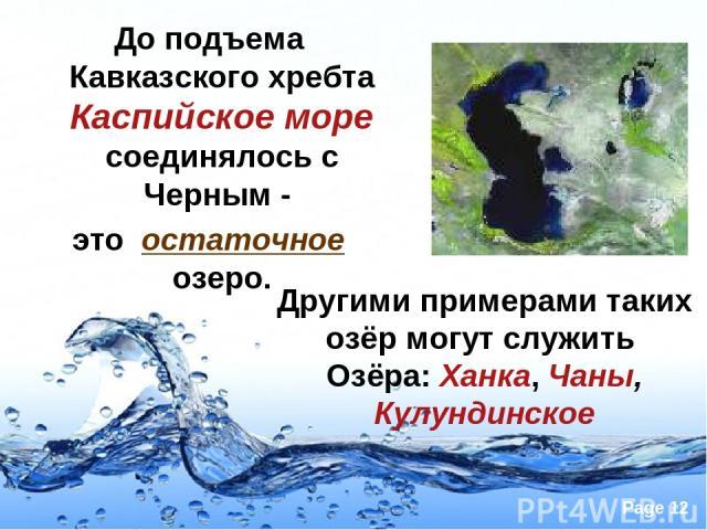 До подъема Кавказского хребта Каспийское море соединялось с Черным - это остаточное озеро. Другими примерами таких озёр могут служить Озёра: Ханка, Чаны, Кулундинское Page *