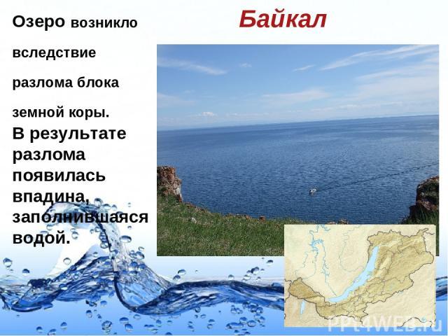 Озеро возникло вследствие разлома блока земной коры. В результате разлома появилась впадина, заполнившаяся водой. Байкал Page *