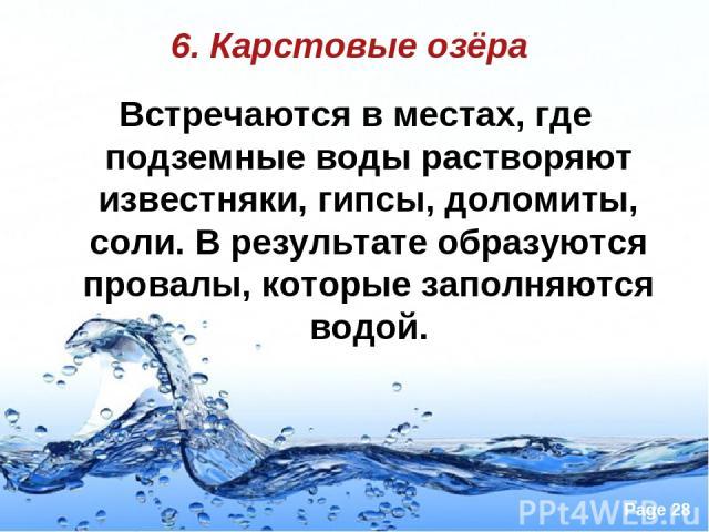 6. Карстовые озёра Встречаются в местах, где подземные воды растворяют известняки, гипсы, доломиты, соли. В результате образуются провалы, которые заполняются водой. Page *