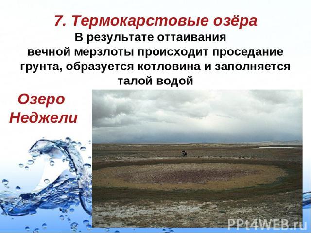 7. Термокарстовые озёра В результате оттаивания вечной мерзлоты происходит проседание грунта, образуется котловина и заполняется талой водой Озеро Неджели Page *