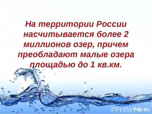 На территории России насчитывается более 2 миллионов озер, причем преобладают малые озера площадью до 1 кв.км. Page *