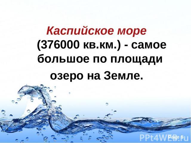 Каспийское море (376000 кв.км.)- самое большое по площади озеро на Земле. Page *