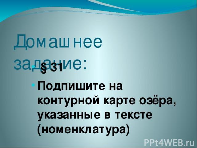 Домашнее задание: § 31 Подпишите на контурной карте озёра, указанные в тексте (номенклатура)