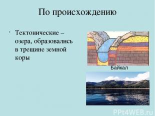 По происхождению Тектонические – озера, образовались в трещине земной коры Байка